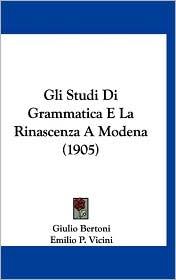 Gli Studi Di Grammatica E La Rinascenza A Modena (1905) - Giulio Bertoni, Emilio P. Vicini