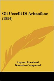Gli Uccelli Di Aristofane (1894) - Augusto Franchetti (Translator), Domenico Comparetti (Introduction)