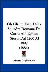 Gli Ultimi Fatti Della Squadra Romana Da Corfu All' Egitto: Storia Dal 1700 Al 1807 (1884) - Alberto Guglielmotti