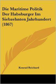 Die Maritime Politik Der Habsburger Im Siebzehnten Jahrhundert (1867) - Konrad Reichard