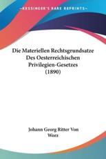 Die Materiellen Rechtsgrundsatze Des Oesterreichischen Privilegien-Gesetzes (1890) - Johann Georg Ritter Von Worz