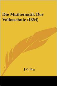 Die Mathematik Der Volksschule (1854) - J.C. Hug