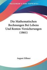 Die Mathematischen Rechnungen Bei Lebens Und Renten-Versicherungen (1861) - August Zillmer