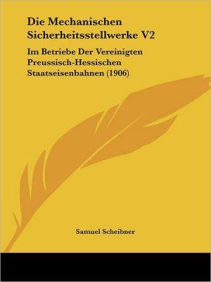 Die Mechanischen Sicherheitsstellwerke V2: Im Betriebe Der Vereinigten Preussisch-Hessischen Staatseisenbahnen (1906) - Samuel Scheibner (Editor)