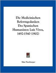 Die Medicinischen Reformgedanken Des Spanischen Humanisten Luis Vives, 1492-1540 (1902) - Max Neuburger