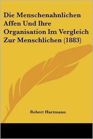 Die Menschenahnlichen Affen Und Ihre Organisation Im Vergleich Zur Menschlichen (1883) - Robert Hartmann