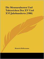 Die Mensuralnoten Und Taktzeichen Des XV Und XVI Jahrhunderts (1906) - Heinrich Bellermann