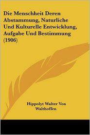 Die Menschheit Deren Abstammung, Naturliche Und Kulturelle Entwicklung, Aufgabe Und Bestimmung (1906) - Hippolyt Walter Von Walthoffen