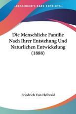 Die Menschliche Familie Nach Ihrer Entstehung Und Naturlichen Entwickelung (1888) - Friedrich Von Hellwald