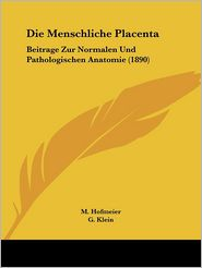 Die Menschliche Placenta: Beitrage Zur Normalen Und Pathologischen Anatomie (1890) - M. Hofmeier (Editor), G. Klein (Editor), P. Steffeck (Editor)
