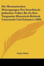 Die Messianischen Weissagungen Des Israelitisch-Judischen Volkes Bis Zu Den Targumim Historisch-Kritisch Untersucht Und Erlautert (1899) - Eugen Huhn