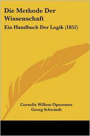 Die Methode Der Wissenschaft: Ein Handbuch Der Logik (1852) - Cornelis Willem Opzoomer, Georg Schwindt