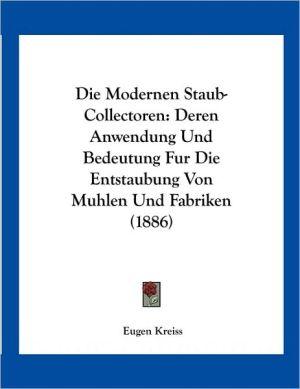 Die Modernen Staub-Collectoren: Deren Anwendung Und Bedeutung Fur Die Entstaubung Von Muhlen Und Fabriken (1886) - Eugen Kreiss
