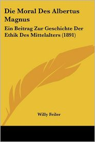 Die Moral Des Albertus Magnus: Ein Beitrag Zur Geschichte Der Ethik Des Mittelalters (1891) - Willy Feiler