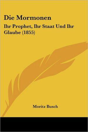 Die Mormonen: Ihr Prophet, Ihr Staat Und Ihr Glaube (1855) - Moritz Busch
