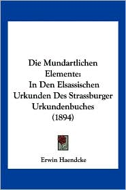 Die Mundartlichen Elemente: In Den Elsassischen Urkunden Des Strassburger Urkundenbuches (1894) - Erwin Haendcke
