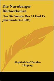 Die Nurnberger Bildnerkunst: Um Die Wende Des 14 Und 15 Jahrhunderts (1904) - Siegfried Graf Puckler-Limpurg