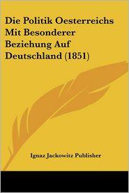 Die Politik Oesterreichs Mit Besonderer Beziehung Auf Deutschland (1851) - Ignaz Jackowitz Publisher