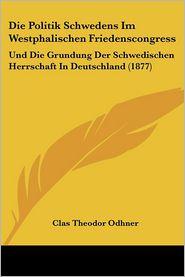 Die Politik Schwedens Im Westphalischen Friedenscongress: Und Die Grundung Der Schwedischen Herrschaft In Deutschland (1877) - Clas Theodor Odhner