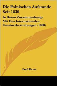 Die Polnischen Aufstande Seit 1830: In Ihrem Zusammenhange Mit Den Internationalen Umsturzbestrebungen (1880) - Emil Knorr