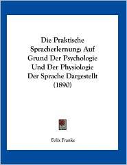 Die Praktische Spracherlernung: Auf Grund Der Psychologie Und Der Physiologie Der Sprache Dargestellt (1890) - Felix Franke