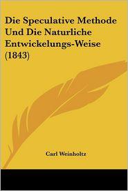 Die Speculative Methode Und Die Naturliche Entwickelungs-Weise (1843) - Carl Weinholtz