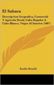 El Sahara: Descripcion Geografica, Comercial Y Agricola Desde Cabo Bojador A Cabo Blanco, Viajes Al Interior (1887) - Emilio Bonelli