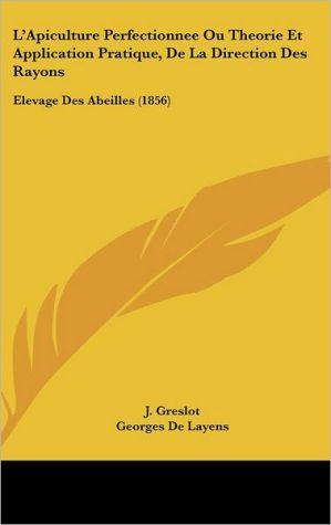 L'Apiculture Perfectionnee Ou Theorie Et Application Pratique, De La Direction Des Rayons: Elevage Des Abeilles (1856) - J. Greslot, Georges De Layens