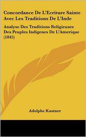 Concordance De L'Ecriture Sainte Avec Les Traditions De L'Inde: Analyse Des Traditions Religieuses Des Peuples Indigenes De L'Amerique (1845) - Adolphe Kastner