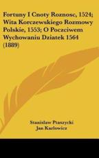Fortuny I Cnoty Roznosc, 1524; Wita Korczewskiego Rozmowy Polskie, 1553; O Poczciwem Wychowaniu Dziatek 1564 (1889) - Stanisaw Ptaszycki