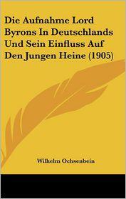 Die Aufnahme Lord Byrons In Deutschlands Und Sein Einfluss Auf Den Jungen Heine (1905) - Wilhelm Ochsenbein