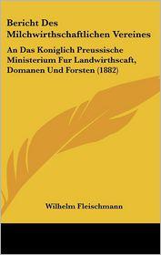 Bericht Des Milchwirthschaftlichen Vereines: An Das Koniglich Preussische Ministerium Fur Landwirthscaft, Domanen Und Forsten (1882) - Wilhelm Fleischmann