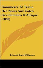 Commerce Et Traite Des Noirs Aux Cotes Occidentales D'Afrique (1848) - Edouard Bouet-Willaumez