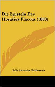 Die Episteln Des Horatius Flaccus (1860) - Felix Sebastian Feldbausch