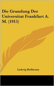 Die Grundung Der Universitat Frankfurt A.M. (1915) - Ludwig Heilbrunn
