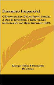 Discurso Imparcial: O Demostracion De Los Justos Limites A Que Se Extienden Y Reducen Los Derechos De Los Hijos Naturales (1802) - Enrique Villar Y Bermudez De Castro