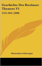 Geschichte Des Breslauer Theaters V1: 1522-1841 (1898) - Maximilian Schlesinger