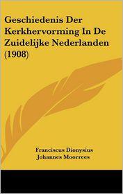 Geschiedenis Der Kerkhervorming in de Zuidelijke Nederlanden (1908) - Franciscus Dionysius Johannes Moorrees
