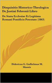 Disquisitio Historico-Theologica De Justini Febronii Libro: De Statu Ecclesiae Et Legitima Romani Pontificis Potestate (1863) - Didericus G. Guflielmus M. Massis