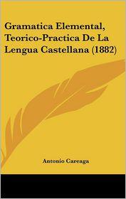 Gramatica Elemental, Teorico-Practica De La Lengua Castellana (1882) - Antonio Careaga