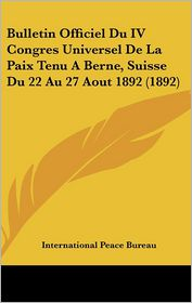 Bulletin Officiel Du IV Congres Universel de La Paix Tenu a Berne, Suisse Du 22 Au 27 Aout 1892 (1892) - Peace Bureau International Peace Bureau (Editor)