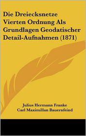 Die Dreiecksnetze Vierten Ordnung Als Grundlagen Geodatischer Detail-Aufnahmen (1871) - Julius Hermann Franke, Foreword by Carl Maximillan Bauernfeind