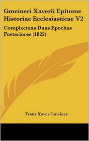 Gmeineri Xaverii Epitome Historiae Ecclesiasticae V2: Complectens Duas Epochas Posteriores (1822) - Franz Xaver Gmeiner