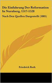 Die Einfuhrung Der Reformation in Nurnberg, 1517-1528: Nach Den Quellen Dargestellt (1885) - Friedrich Roth