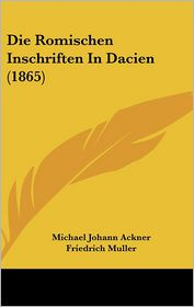 Die Romischen Inschriften In Dacien (1865) - Michael Johann Ackner (Editor), Friedrich Muller