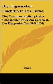 Die Ungarischen Fluchtlin In Der Turkei: Eine Zusammenstellung Bisher Unbekannter Daten Zur Geschichte Der Emigration Von 1849 (1851) - Imrefi
