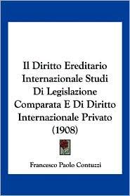 Il Diritto Ereditario Internazionale Studi Di Legislazione Comparata E Di Diritto Internazionale Privato (1908) - Francesco Paolo Contuzzi
