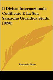 Il Diritto Internazionale Codificato E La Sua Sanzione Giuridica Studii (1890) - Pasquale Fiore