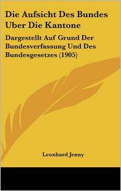 Die Aufsicht Des Bundes Uber Die Kantone: Dargestellt Auf Grund Der Bundesverfassung Und Des Bundesgesetzes (1905) - Leonhard Jenny