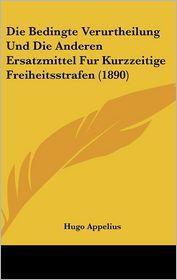 Die Bedingte Verurtheilung Und Die Anderen Ersatzmittel Fur Kurzzeitige Freiheitsstrafen (1890) - Hugo Appelius